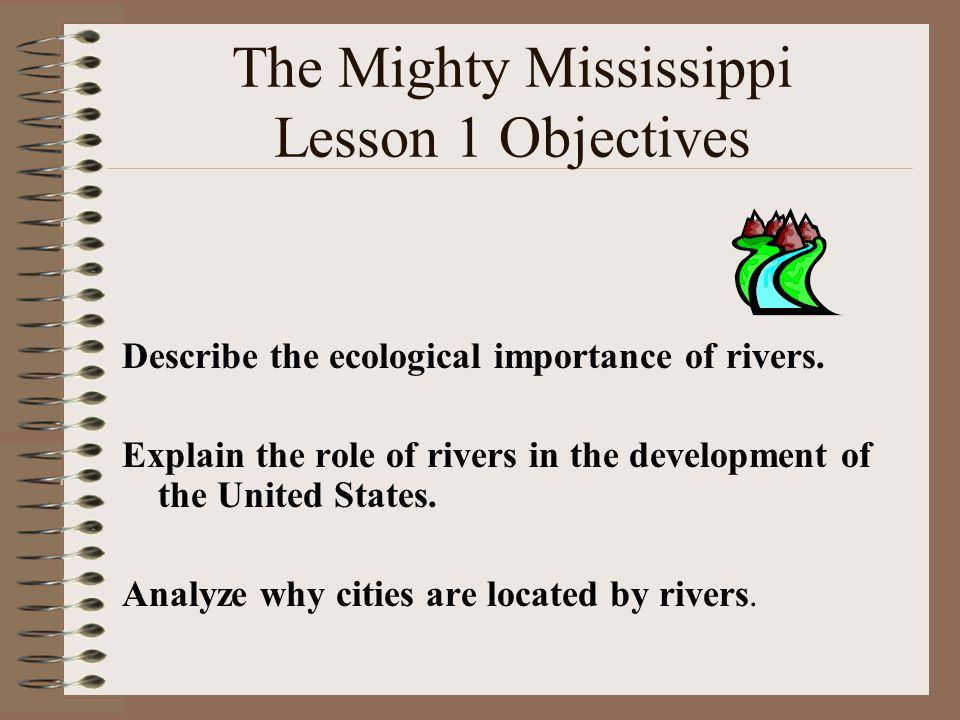The Mighty Mississippi Lesson 1 Objectives Describe the ecological importance of rivers.