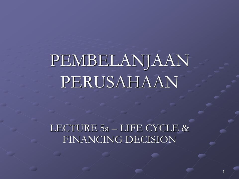 1 PEMBELANJAAN PERUSAHAAN LECTURE 5a – LIFE CYCLE & FINANCING DECISION