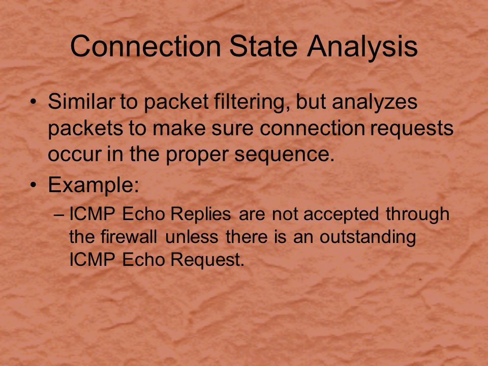 Connection State Analysis Similar to packet filtering, but analyzes packets to make sure connection requests occur in the proper sequence.