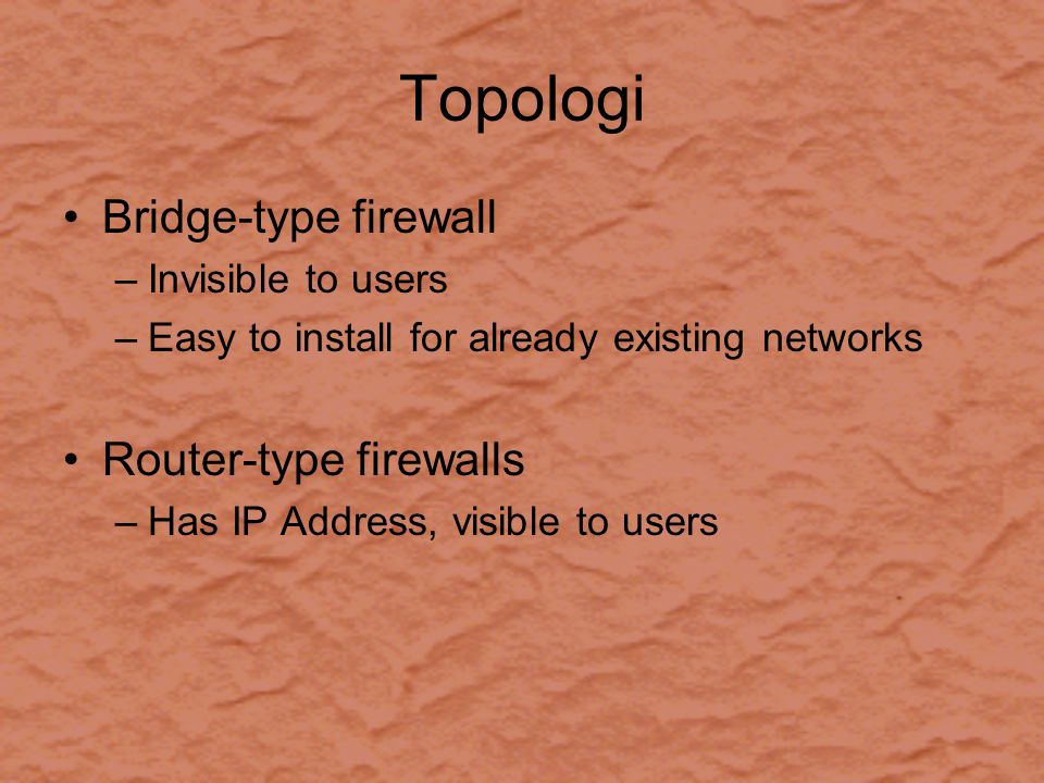 Topologi Bridge-type firewall –Invisible to users –Easy to install for already existing networks Router-type firewalls –Has IP Address, visible to users