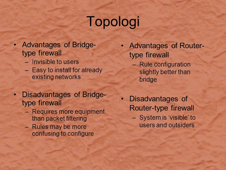 Topologi Advantages of Bridge- type firewall –Invisible to users –Easy to install for already existing networks Disadvantages of Bridge- type firewall –Requires more equipment than packet filtering –Rules may be more confusing to configure Advantages of Router- type firewall –Rule configuration slightly better than bridge Disadvantages of Router-type firewall –System is 'visible' to users and outsiders