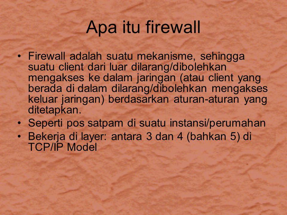 Apa itu firewall Firewall adalah suatu mekanisme, sehingga suatu client dari luar dilarang/dibolehkan mengakses ke dalam jaringan (atau client yang berada di dalam dilarang/dibolehkan mengakses keluar jaringan) berdasarkan aturan-aturan yang ditetapkan.
