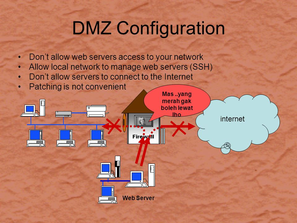 DMZ Configuration Don't allow web servers access to your network Allow local network to manage web servers (SSH) Don't allow servers to connect to the Internet Patching is not convenient Firewall Web Server internet Mas..yang merah gak boleh lewat lho