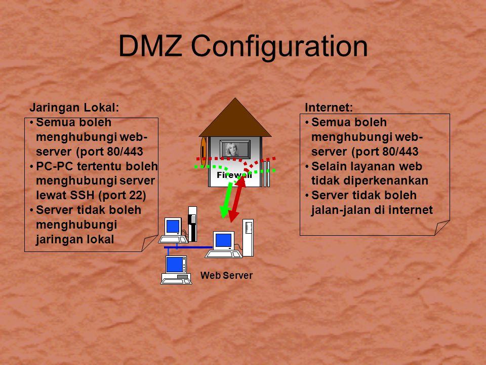 DMZ Configuration Firewall Web Server Jaringan Lokal: Semua boleh menghubungi web- server (port 80/443 PC-PC tertentu boleh menghubungi server lewat SSH (port 22) Server tidak boleh menghubungi jaringan lokal Internet: Semua boleh menghubungi web- server (port 80/443 Selain layanan web tidak diperkenankan Server tidak boleh jalan-jalan di internet