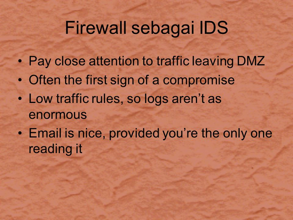 Firewall sebagai IDS Pay close attention to traffic leaving DMZ Often the first sign of a compromise Low traffic rules, so logs aren't as enormous Email is nice, provided you're the only one reading it