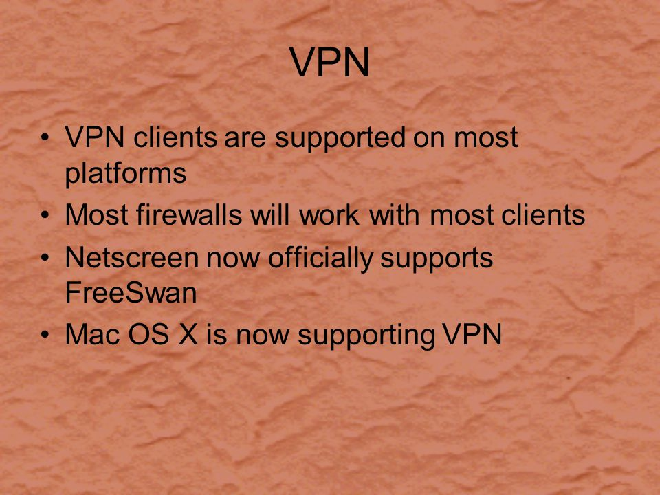 VPN VPN clients are supported on most platforms Most firewalls will work with most clients Netscreen now officially supports FreeSwan Mac OS X is now supporting VPN