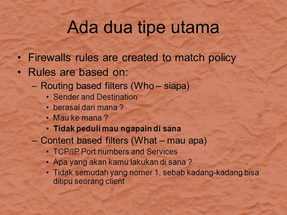 Ada dua tipe utama Firewalls rules are created to match policy Rules are based on: –Routing based filters (Who – siapa) Sender and Destination berasal dari mana .