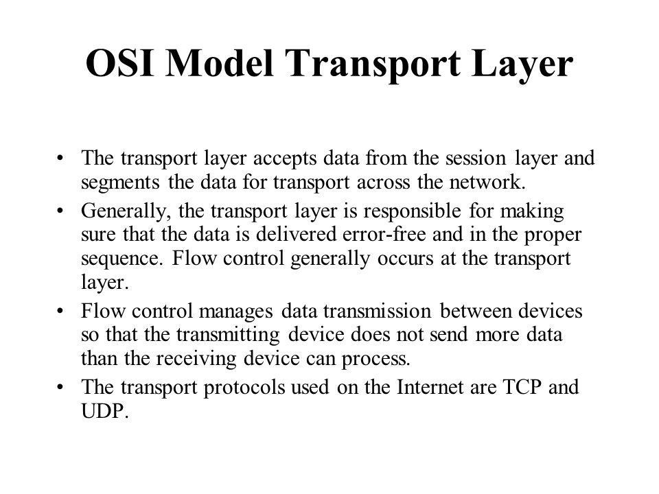OSI Model Transport Layer The transport layer accepts data from the session layer and segments the data for transport across the network. Generally, t