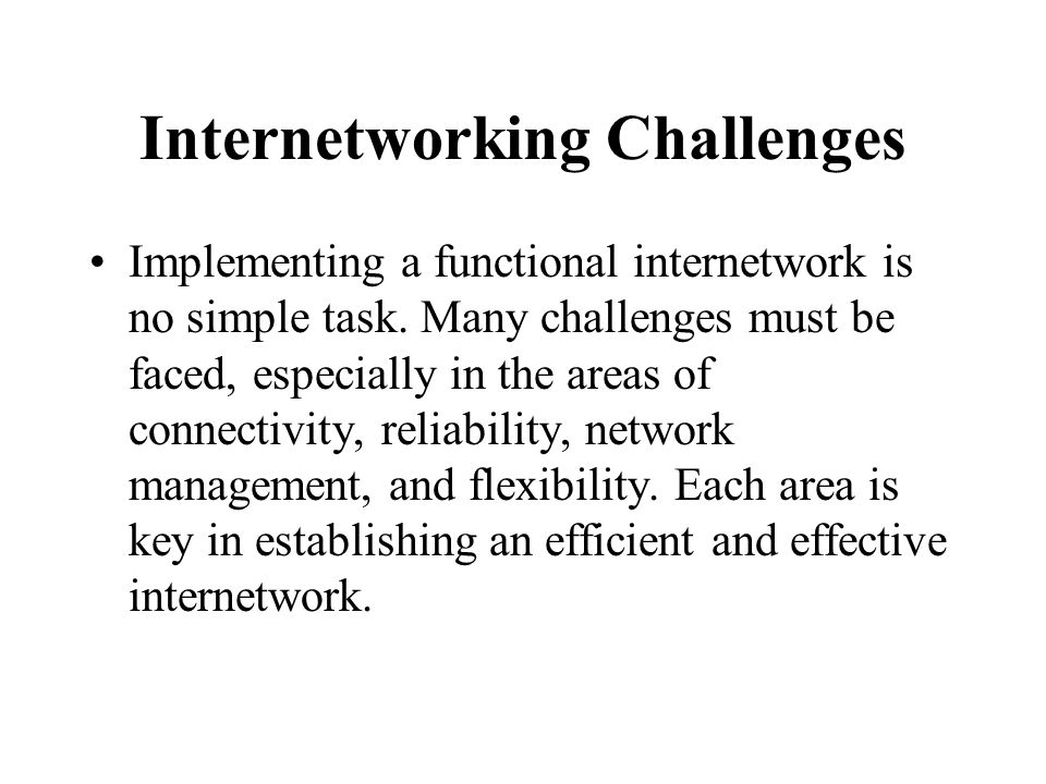 Internetworking Challenges Implementing a functional internetwork is no simple task. Many challenges must be faced, especially in the areas of connect