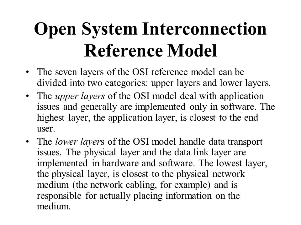 The seven layers of the OSI reference model can be divided into two categories: upper layers and lower layers. The upper layers of the OSI model deal