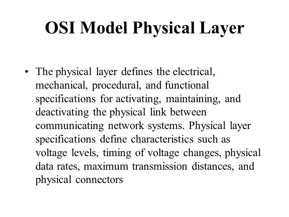 OSI Model Physical Layer The physical layer defines the electrical, mechanical, procedural, and functional specifications for activating, maintaining,