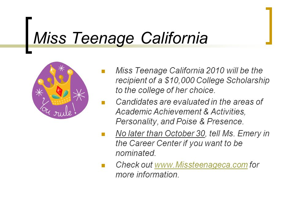 Miss Teenage California Miss Teenage California 2010 will be the recipient of a $10,000 College Scholarship to the college of her choice.
