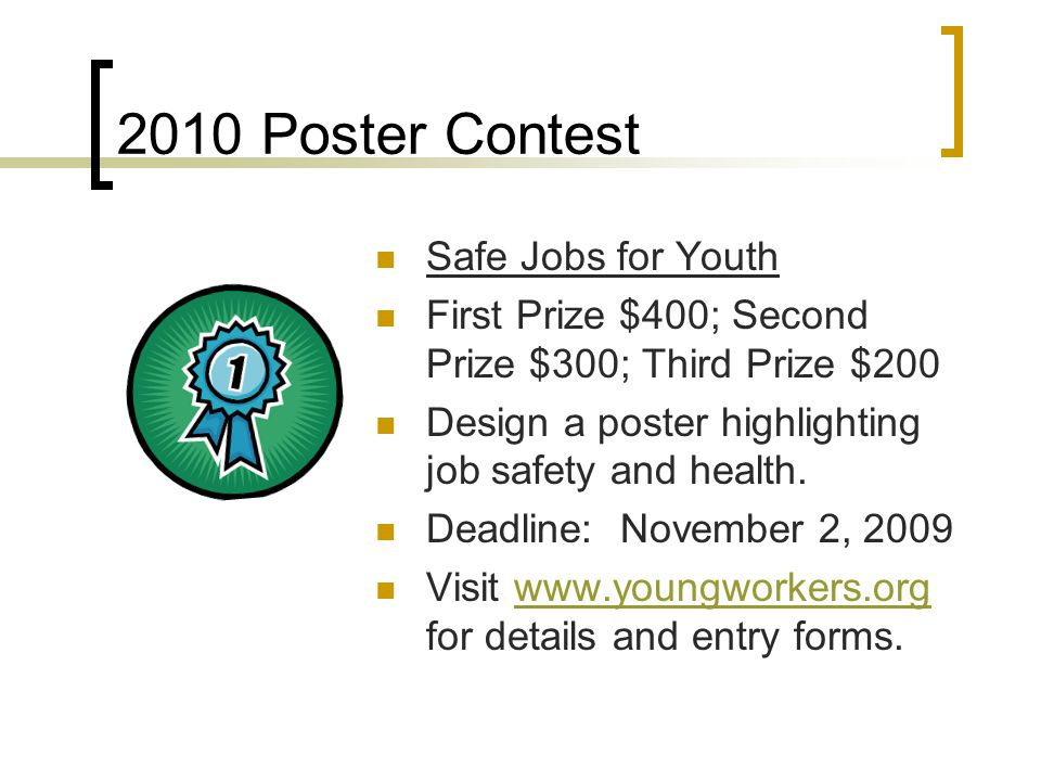 2010 Poster Contest Safe Jobs for Youth First Prize $400; Second Prize $300; Third Prize $200 Design a poster highlighting job safety and health.