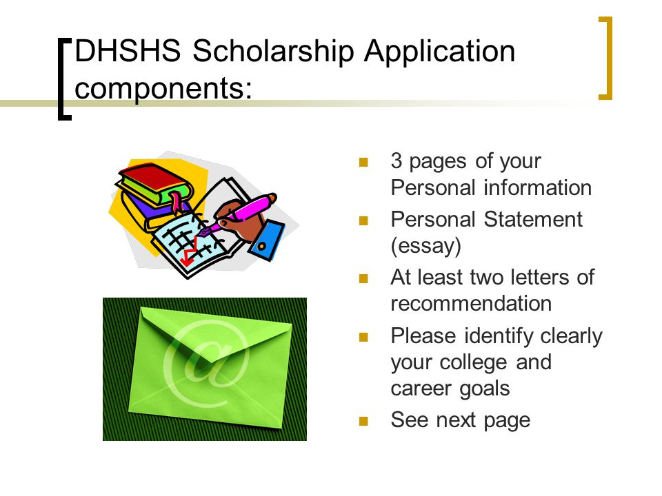DHSHS Scholarship Application components: 3 pages of your Personal information Personal Statement (essay) At least two letters of recommendation Please identify clearly your college and career goals See next page