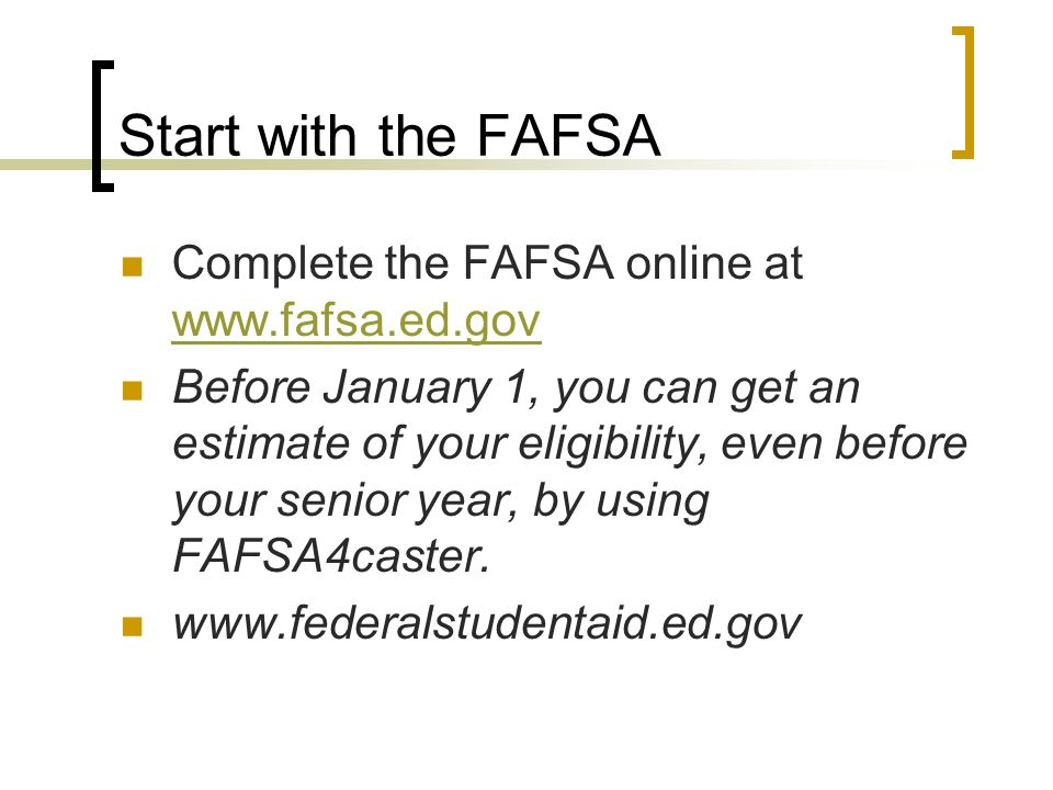 Start with the FAFSA Complete the FAFSA online at www.fafsa.ed.gov www.fafsa.ed.gov Before January 1, you can get an estimate of your eligibility, even before your senior year, by using FAFSA4caster.