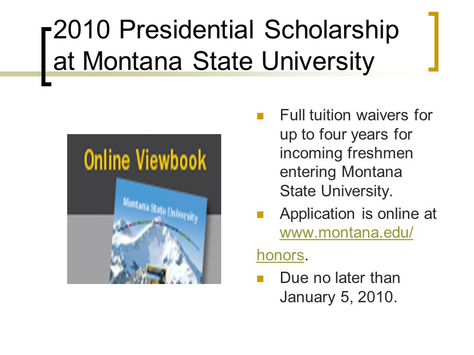 2010 Presidential Scholarship at Montana State University Full tuition waivers for up to four years for incoming freshmen entering Montana State University.