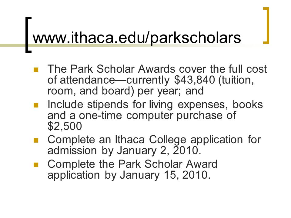 www.ithaca.edu/parkscholars The Park Scholar Awards cover the full cost of attendance—currently $43,840 (tuition, room, and board) per year; and Include stipends for living expenses, books and a one-time computer purchase of $2,500 Complete an Ithaca College application for admission by January 2, 2010.