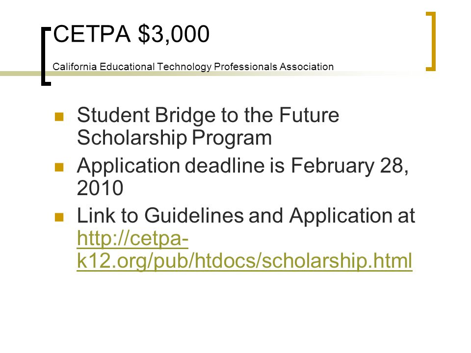 CETPA $3,000 California Educational Technology Professionals Association Student Bridge to the Future Scholarship Program Application deadline is February 28, 2010 Link to Guidelines and Application at http://cetpa- k12.org/pub/htdocs/scholarship.html http://cetpa- k12.org/pub/htdocs/scholarship.html