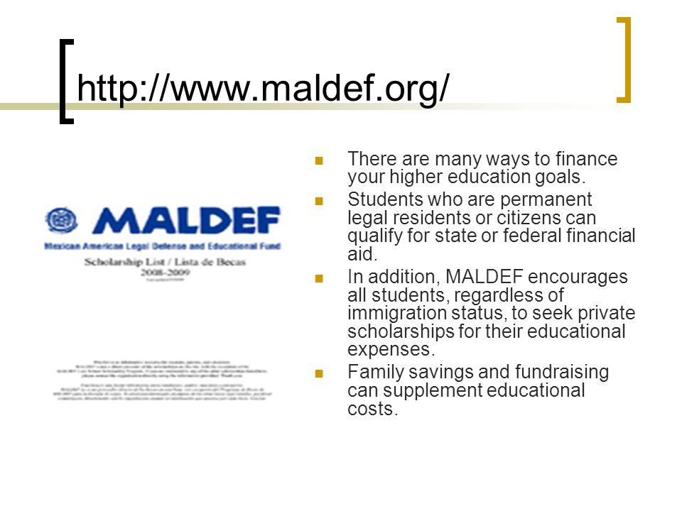 http://www.maldef.org/ There are many ways to finance your higher education goals.