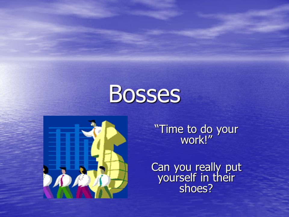 Bosses Time to do your work! Can you really put yourself in their shoes