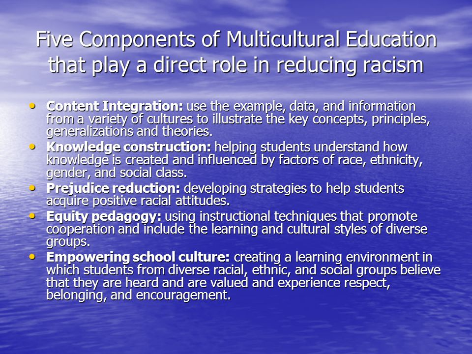 Five Components of Multicultural Education that play a direct role in reducing racism Content Integration: use the example, data, and information from a variety of cultures to illustrate the key concepts, principles, generalizations and theories.