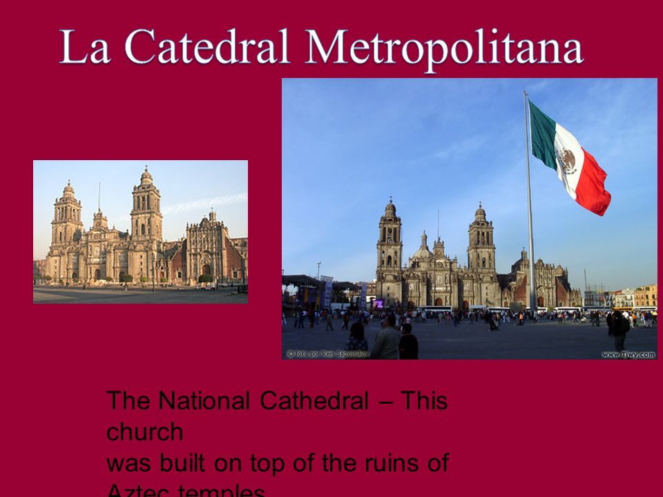The National Cathedral – This church was built on top of the ruins of Aztec temples.