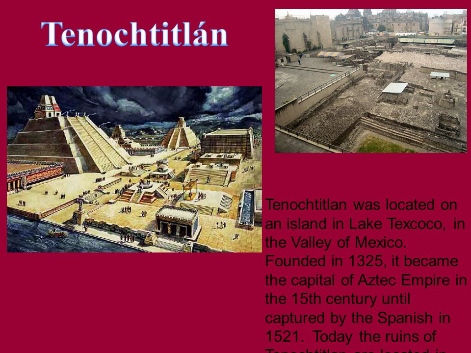 Tenochtitlan was located on an island in Lake Texcoco, in the Valley of Mexico.