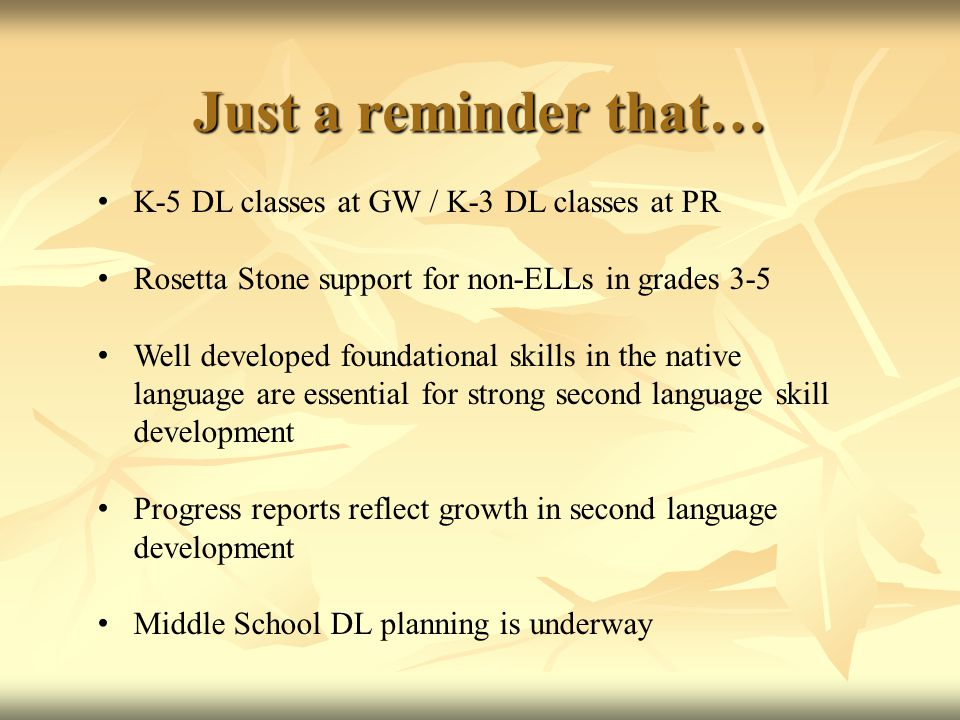 Just a reminder that… K-5 DL classes at GW / K-3 DL classes at PR Rosetta Stone support for non-ELLs in grades 3-5 Well developed foundational skills in the native language are essential for strong second language skill development Progress reports reflect growth in second language development Middle School DL planning is underway