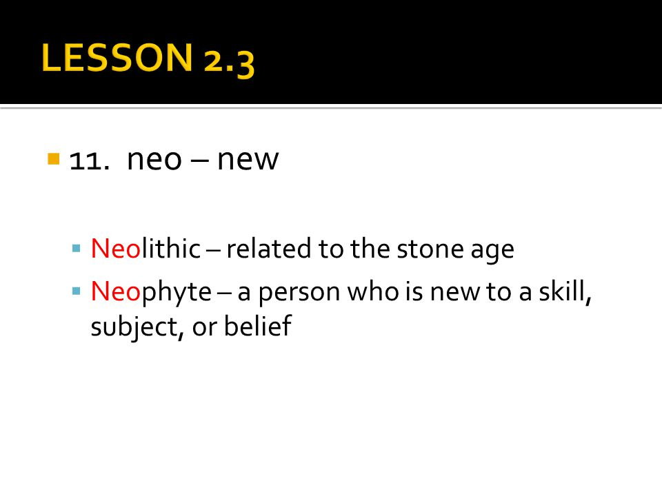  11. neo – new  Neolithic – related to the stone age  Neophyte – a person who is new to a skill, subject, or belief