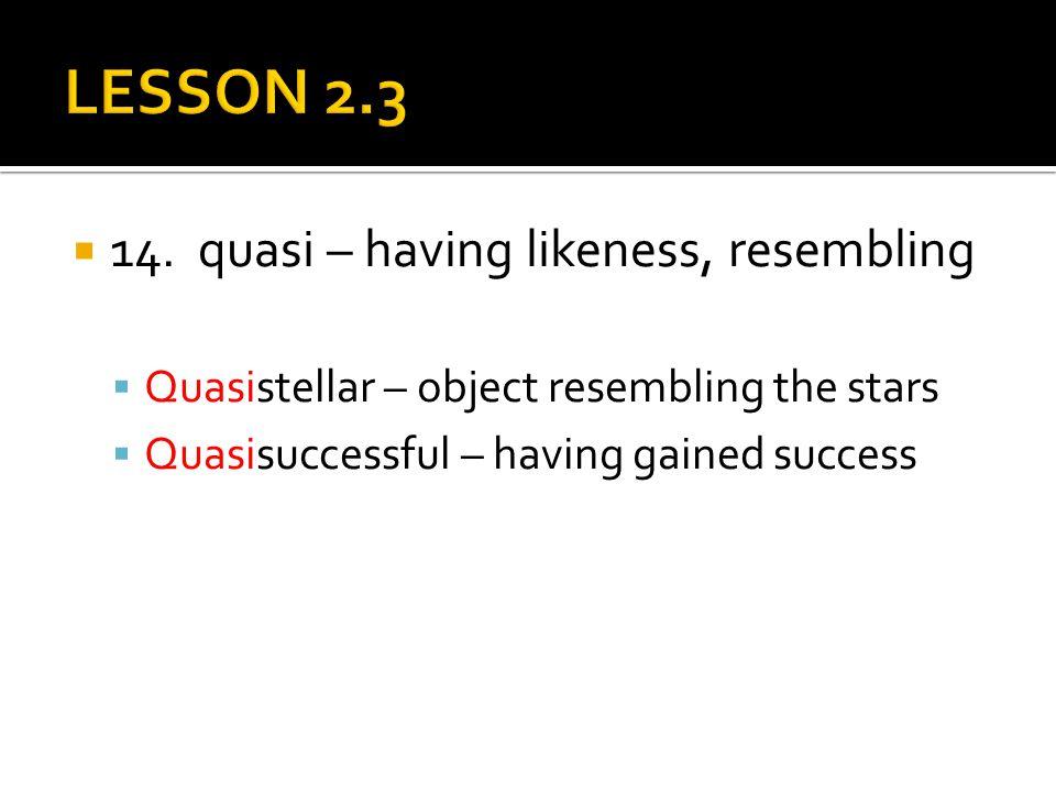  14. quasi – having likeness, resembling  Quasistellar – object resembling the stars  Quasisuccessful – having gained success