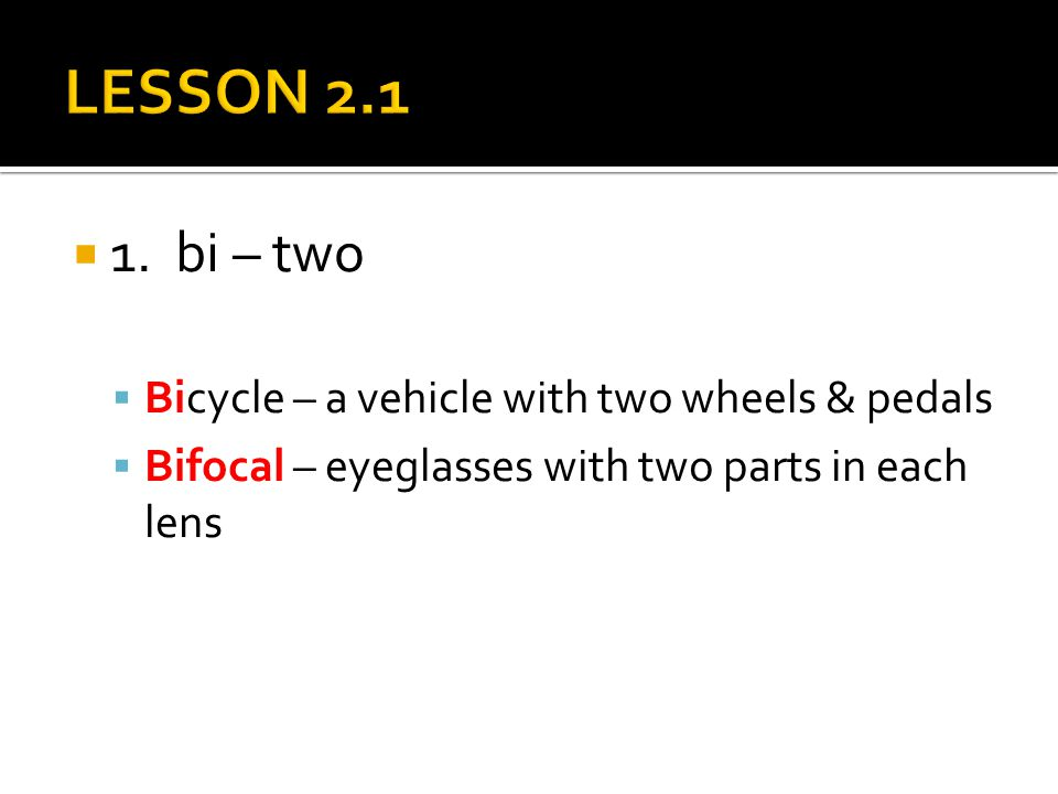  1. bi – two  Bicycle – a vehicle with two wheels & pedals  Bifocal – eyeglasses with two parts in each lens