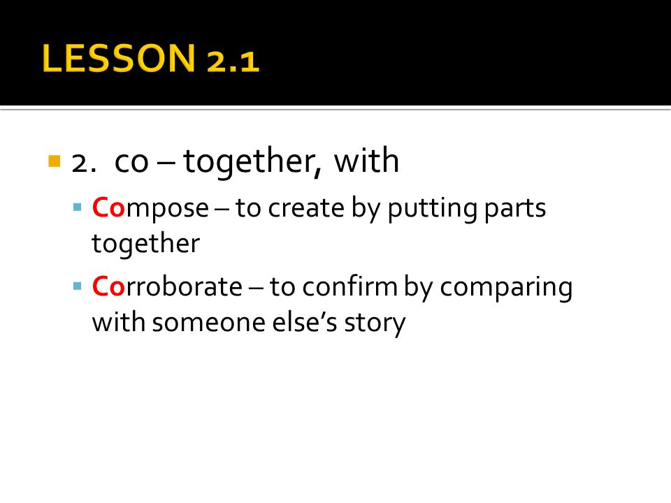  2. co – together, with  Compose – to create by putting parts together  Corroborate – to confirm by comparing with someone else's story