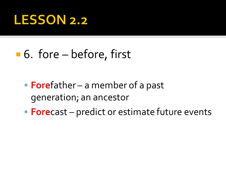  6. fore – before, first  Forefather – a member of a past generation; an ancestor  Forecast – predict or estimate future events