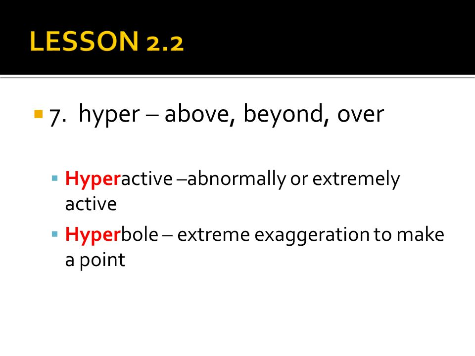  7. hyper – above, beyond, over  Hyperactive –abnormally or extremely active  Hyperbole – extreme exaggeration to make a point
