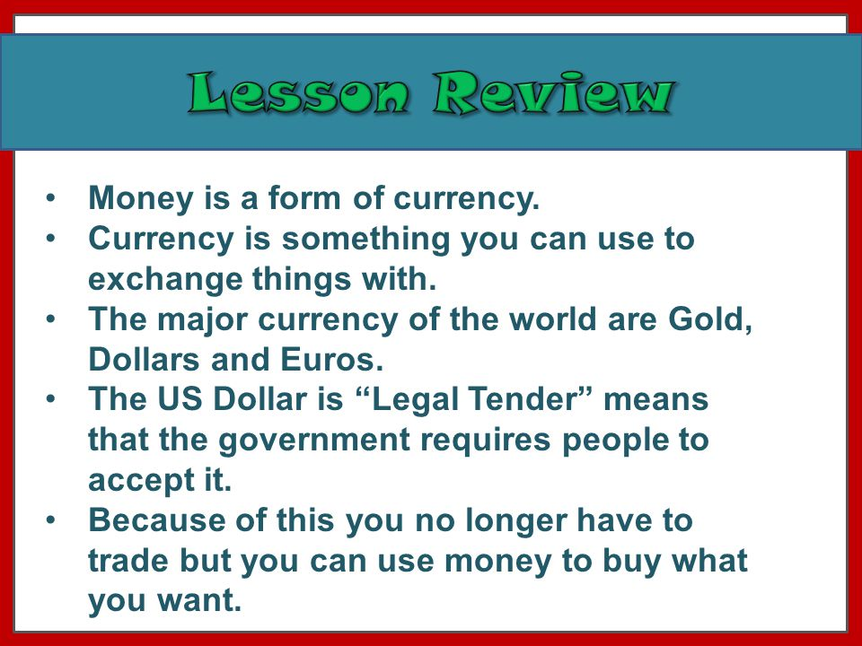 Money is a form of currency. Currency is something you can use to exchange things with.