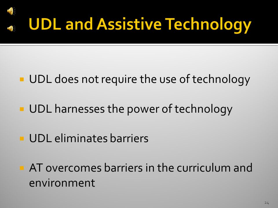  UDL does not require the use of technology  UDL harnesses the power of technology  UDL eliminates barriers  AT overcomes barriers in the curriculum and environment 24