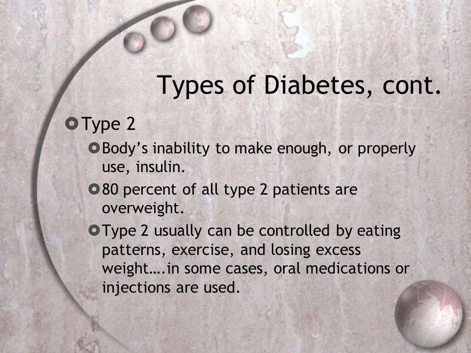Types of Diabetes, cont.  Type 2  Body's inability to make enough, or properly use, insulin.  80 percent of all type 2 patients are overweight.  T
