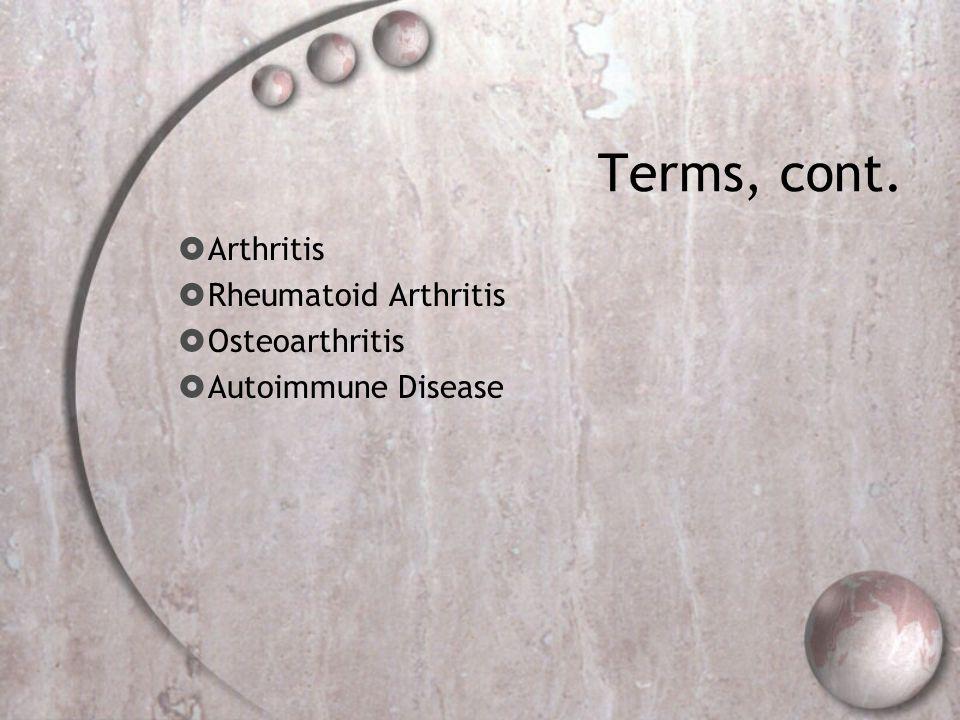 Terms, cont.  Arthritis  Rheumatoid Arthritis  Osteoarthritis  Autoimmune Disease