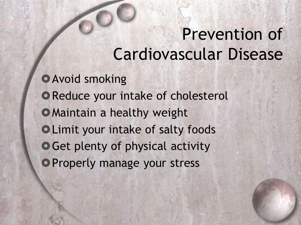 Prevention of Cardiovascular Disease  Avoid smoking  Reduce your intake of cholesterol  Maintain a healthy weight  Limit your intake of salty food