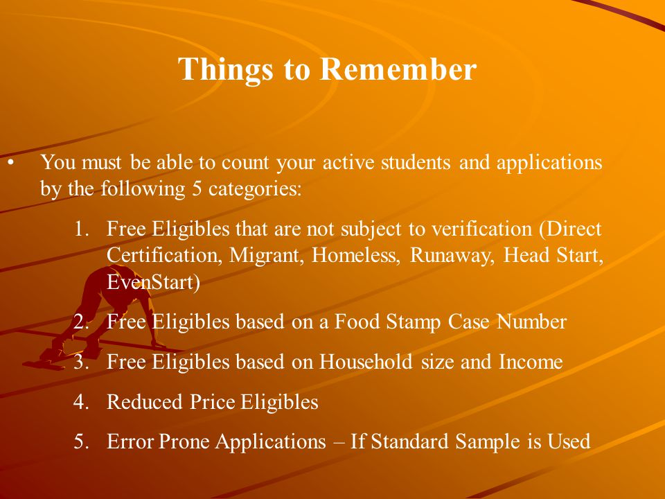 Things to Remember You must be able to count your active students and applications by the following 5 categories: 1.Free Eligibles that are not subject to verification (Direct Certification, Migrant, Homeless, Runaway, Head Start, EvenStart) 2.Free Eligibles based on a Food Stamp Case Number 3.Free Eligibles based on Household size and Income 4.Reduced Price Eligibles 5.Error Prone Applications – If Standard Sample is Used