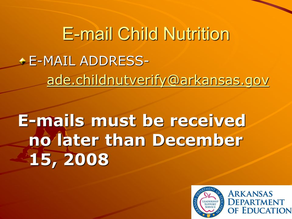 E-mail Child Nutrition E-MAIL ADDRESS- ade.childnutverify@arkansas.gov E-mails must be received no later than December 15, 2008
