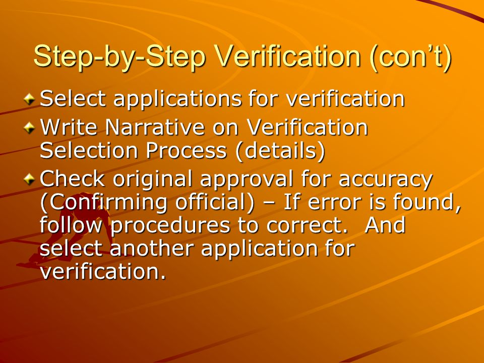 Step-by-Step Verification (con't) Select applications for verification Write Narrative on Verification Selection Process (details) Check original approval for accuracy (Confirming official) – If error is found, follow procedures to correct.