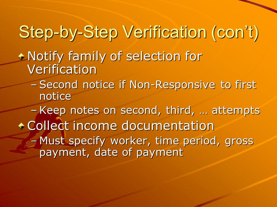 Step-by-Step Verification (con't) Notify family of selection for Verification –Second notice if Non-Responsive to first notice –Keep notes on second, third, … attempts Collect income documentation –Must specify worker, time period, gross payment, date of payment