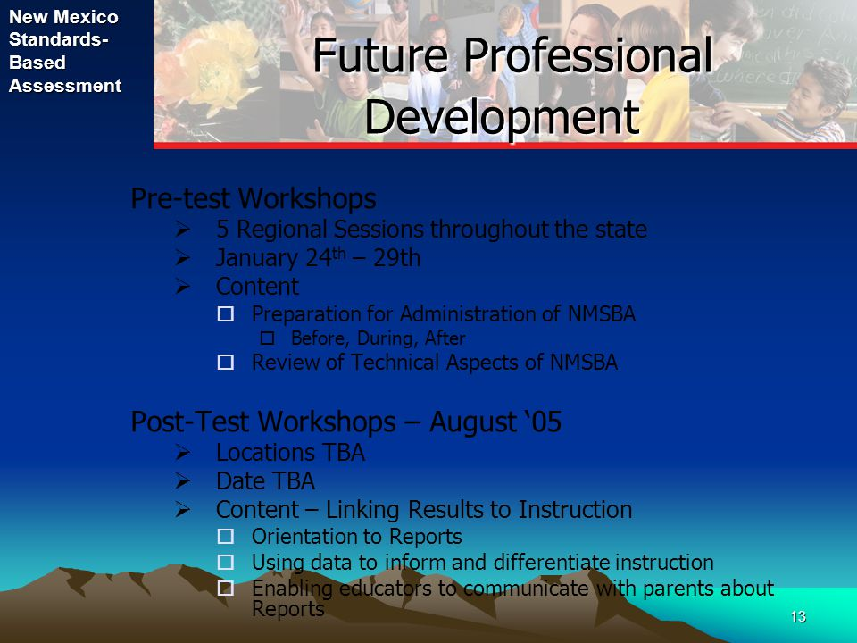 New Mexico Standards- Based Assessment 13 Future Professional Development Future Professional Development Pre-test Workshops  5 Regional Sessions throughout the state  January 24 th – 29th  Content  Preparation for Administration of NMSBA  Before, During, After  Review of Technical Aspects of NMSBA Post-Test Workshops – August '05  Locations TBA  Date TBA  Content – Linking Results to Instruction  Orientation to Reports  Using data to inform and differentiate instruction  Enabling educators to communicate with parents about Reports