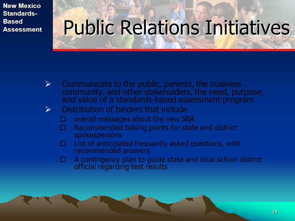 New Mexico Standards- Based Assessment 14 Public Relations Initiatives Public Relations Initiatives  Communicate to the public, parents, the business community, and other stakeholders, the need, purpose, and value of a standards-based assessment program  Distribution of binders that include  overall messages about the new SBA  Recommended talking points for state and district spokespersons  List of anticipated frequently asked questions, with recommended answers  A contingency plan to guide state and local school district official regarding test results