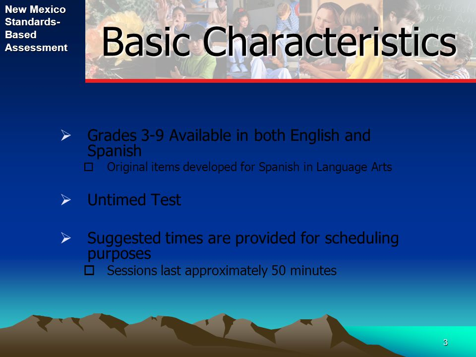 3 Basic Characteristics  Grades 3-9 Available in both English and Spanish  Original items developed for Spanish in Language Arts  Untimed Test  Su