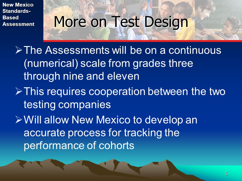 New Mexico Standards- Based Assessment 5 More on Test Design  The Assessments will be on a continuous (numerical) scale from grades three through nine and eleven  This requires cooperation between the two testing companies  Will allow New Mexico to develop an accurate process for tracking the performance of cohorts