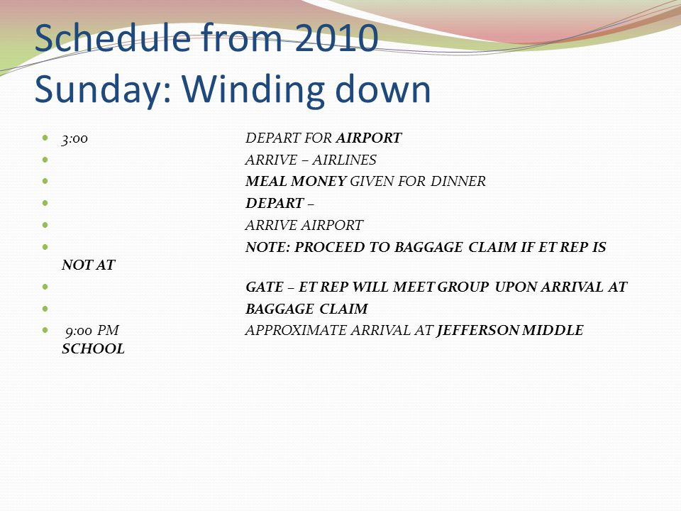 Schedule from 2010 Sunday: Winding down 3:00DEPART FOR AIRPORT ARRIVE – AIRLINES MEAL MONEY GIVEN FOR DINNER DEPART – ARRIVE AIRPORT NOTE: PROCEED TO