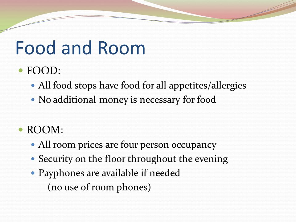 Food and Room FOOD: All food stops have food for all appetites/allergies No additional money is necessary for food ROOM: All room prices are four pers