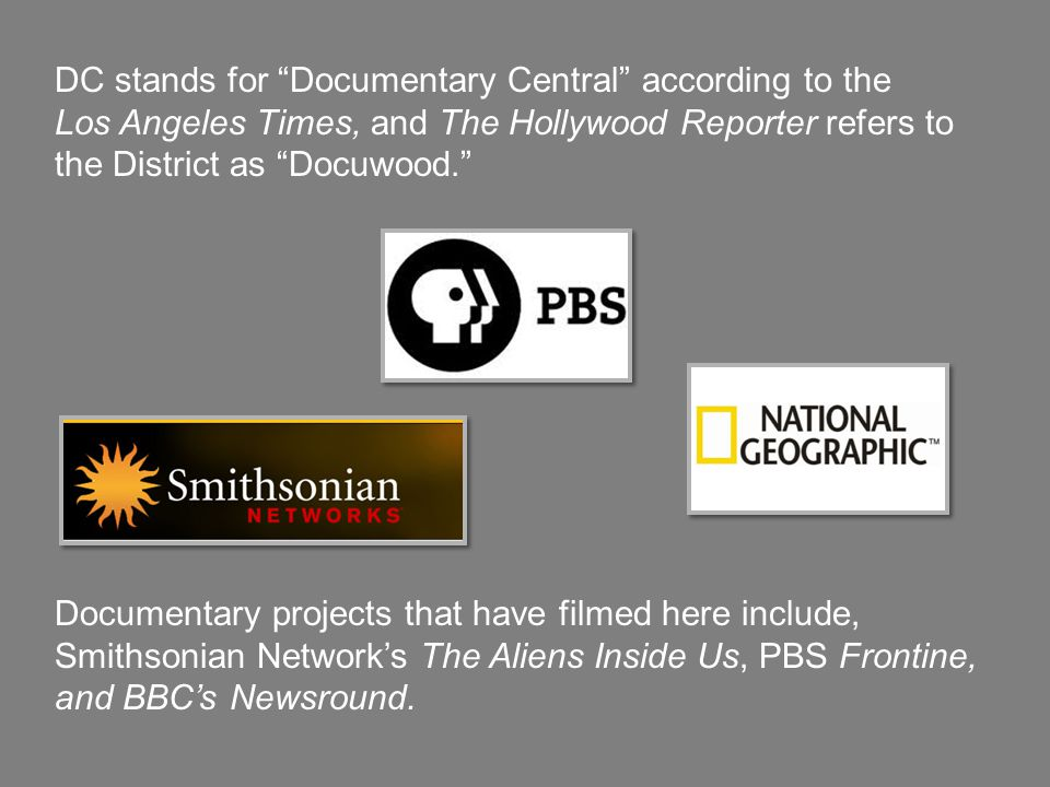 DC stands for Documentary Central according to the Los Angeles Times, and The Hollywood Reporter refers to the District as Docuwood. Documentary projects that have filmed here include, Smithsonian Network's The Aliens Inside Us, PBS Frontine, and BBC's Newsround.